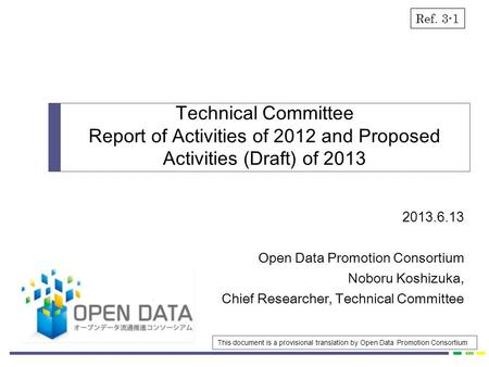 2013.6.13 Open Data Promotion Consortium Noboru Koshizuka, Chief Researcher, Technical Committee Technical Committee Report of Activities of 2012 and Proposed.
