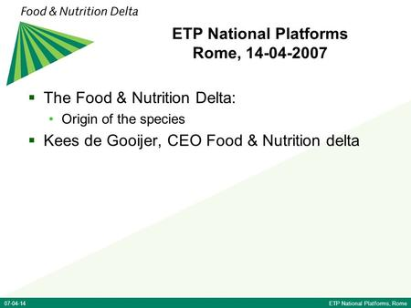 07-04-14ETP National Platforms, Rome ETP National Platforms Rome, 14-04-2007  The Food & Nutrition Delta: Origin of the species  Kees de Gooijer, CEO.