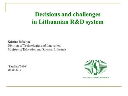 "Decisions and challenges in Lithuanian R&D system Kristina Babelytė Division of Technologies and Innovation Ministry of Education and Science, Lithuania""EastLink'2010"""