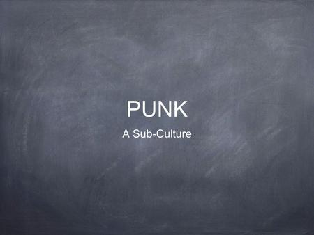 PUNK A Sub-Culture. What is Punk? Punk is a sub-culture that centres itself on Punk Rock music. Punk includes a diverse array of ideologies, fashions.