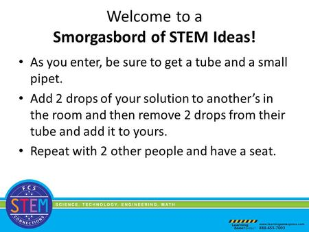 Welcome to a Smorgasbord of STEM Ideas! As you enter, be sure to get a tube and a small pipet. Add 2 drops of your solution to another's in the room and.