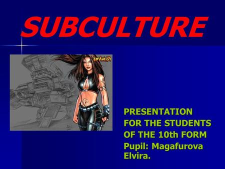 PRESENTATION FOR THE STUDENTS OF THE 10th FORM Pupil: Magafurova Elvira. SUBCULTURE.
