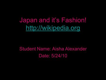 Japan and it's Fashion!   Student Name: Aisha Alexander Date: 5/24/10.