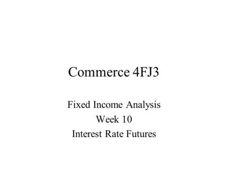 Commerce 4FJ3 Fixed Income Analysis Week 10 Interest Rate Futures.