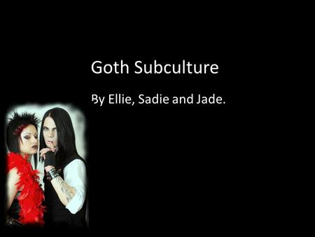 Goth Subculture. By Ellie, Sadie and Jade.. What is a Goth The Goth subculture is a contemporary subculture found in many countries and is popular mainly.
