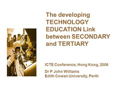 The developing TECHNOLOGY EDUCATION Link between SECONDARY and TERTIARY ICTE Conference, Hong Kong, 2006 Dr P John Williams Edith Cowan University, Perth.