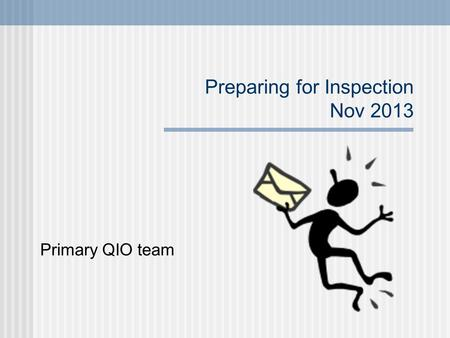 Preparing for Inspection Nov 2013 Primary QIO team.