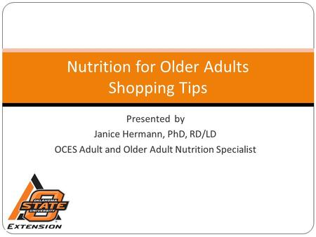 Presented by Janice Hermann, PhD, RD/LD OCES Adult and Older Adult Nutrition Specialist Nutrition for Older Adults Shopping Tips.