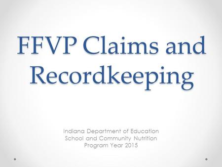 FFVP Claims and Recordkeeping Indiana Department of Education School and Community Nutrition Program Year 2015.