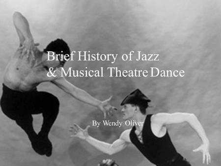 Brief History of Jazz & Musical Theatre Dance By Wendy Oliver Gus Giordano Jazz Dance Co.