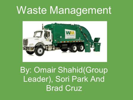 Waste Management By: Omair Shahid(Group Leader), Sori Park And Brad Cruz.