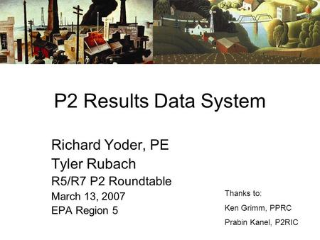 P2 Results Data System Richard Yoder, PE Tyler Rubach R5/R7 P2 Roundtable March 13, 2007 EPA Region 5 Thanks to: Ken Grimm, PPRC Prabin Kanel, P2RIC.