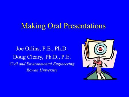 Making Oral Presentations Joe Orlins, P.E., Ph.D. Doug Cleary, Ph.D., P.E. Civil and Environmental Engineering Rowan University.