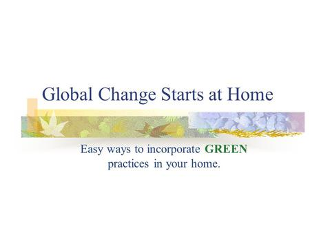 Global Change Starts at Home Easy ways to incorporate GREEN practices in your home.
