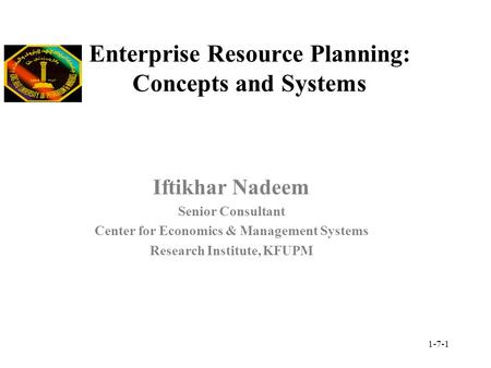 1-7-1 Enterprise Resource Planning: Concepts and Systems Iftikhar Nadeem Senior Consultant Center for Economics & Management Systems Research Institute,