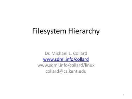Filesystem Hierarchy Dr. Michael L. Collard   1.
