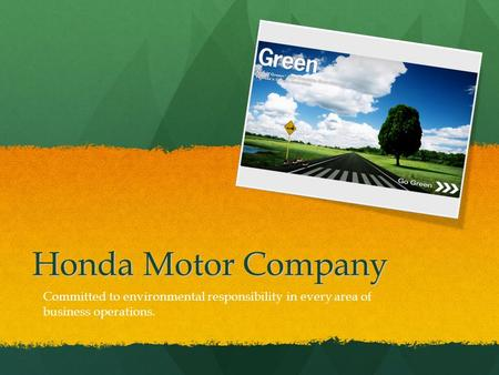 Honda Motor Company Committed to environmental responsibility in every area of business operations.