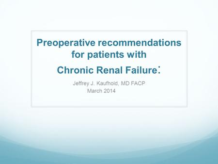 Preoperative recommendations for patients with Chronic Renal Failure : Jeffrey J. Kaufhold, MD FACP March 2014.