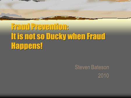 Fraud Prevention: It is not so Ducky when Fraud Happens! Steven Bateson 2010.