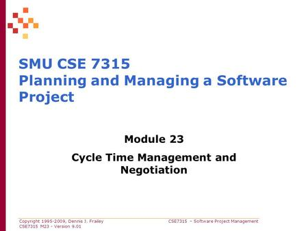 Copyright 1995-2009, Dennis J. Frailey CSE7315 – Software Project Management CSE7315 M23 - Version 9.01 SMU CSE 7315 Planning and Managing a Software Project.