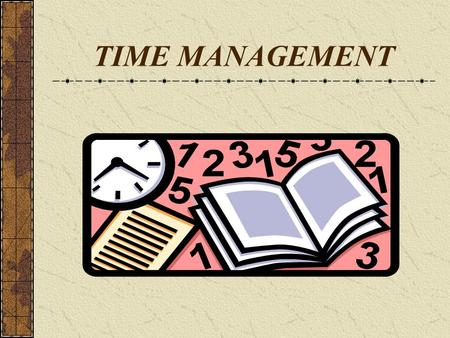 TIME MANAGEMENT. Time : its attributes Time is neutral Time cannot be saved for future use Each activity requires a minimum quantum of time Time has a.