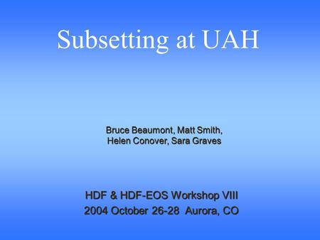 HDF & HDF-EOS Workshop VIII 2004 October 26-28 Aurora, CO Bruce Beaumont, Matt Smith, Helen Conover, Sara Graves Subsetting at UAH.