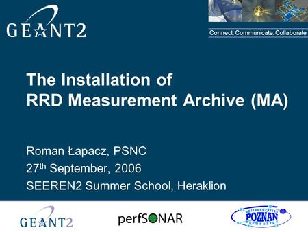 Connect. Communicate. Collaborate The Installation of RRD Measurement Archive (MA) Roman Łapacz, PSNC 27 th September, 2006 SEEREN2 Summer School, Heraklion.
