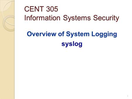 CENT 305 Information Systems Security Overview of System Logging syslog 1.