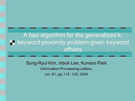 A fast algorithm for the generalized k- keyword proximity problem given keyword offsets Sung-Ryul Kim, Inbok Lee, Kunsoo Park Information Processing Letters,