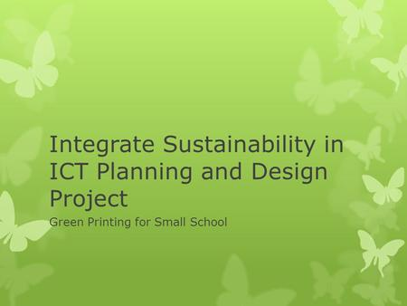 Integrate Sustainability in ICT Planning and Design Project Green Printing for Small School.