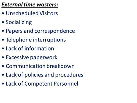 External time wasters: Unscheduled Visitors Socializing Papers and correspondence Telephone interruptions Lack of information Excessive paperwork Communication.