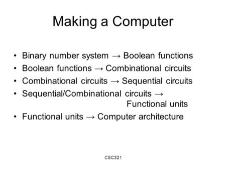 CSC321 Making a Computer Binary number system → Boolean functions Boolean functions → Combinational circuits Combinational circuits → Sequential circuits.