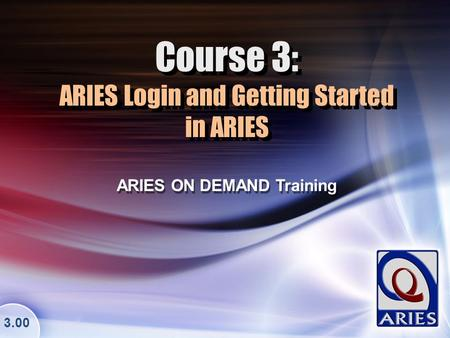 Course 3: ARIES Login and Getting Started in ARIES ARIES ON DEMAND Training 3.00.