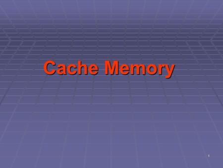 1 Cache Memory. Objectives  Discuss the types of cache  Describe the characteristics of the computer memory system  Understand the heirarchy of the.