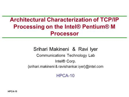 HPCA-10 Architectural Characterization of TCP/IP Processing on the Intel® Pentium® M Processor Srihari Makineni & Ravi Iyer Communications Technology Lab.