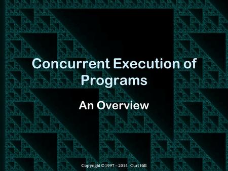 Copyright © 1997 – 2014 Curt Hill Concurrent Execution of Programs An Overview.