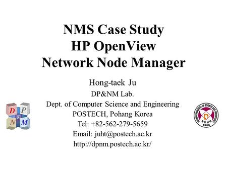 NMS Case Study HP OpenView Network Node Manager Hong-taek Ju DP&NM Lab. Dept. of Computer Science and Engineering POSTECH, Pohang Korea Tel: +82-562-279-5659.