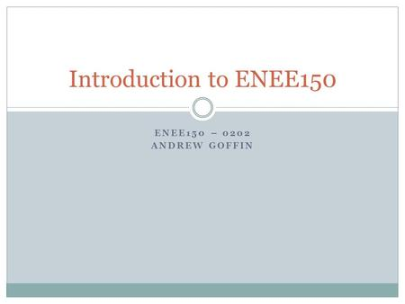 ENEE150 – 0202 ANDREW GOFFIN Introduction to ENEE150.