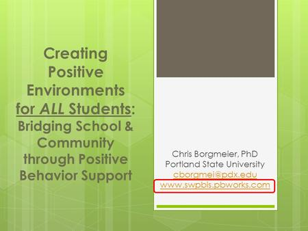 Chris Borgmeier, PhD Portland State University  Creating Positive Environments for ALL Students: Bridging School.