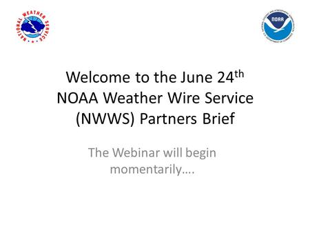 Welcome to the June 24 th NOAA Weather Wire Service (NWWS) Partners Brief The Webinar will begin momentarily….