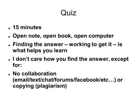 Quiz 15 minutes Open note, open book, open computer Finding the answer – working to get it – is what helps you learn I don't care how you find the answer,