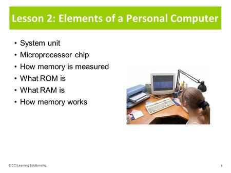 © CCI Learning Solutions Inc. 1 Lesson 2: Elements of a Personal Computer System unit Microprocessor chip How memory is measured What ROM is What RAM is.