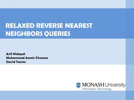 RELAXED REVERSE NEAREST NEIGHBORS QUERIES Arif Hidayat Muhammad Aamir Cheema David Taniar.