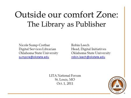 Outside our comfort Zone: The Library as Publisher Nicole Sump-CretharRobin Leech Digital Services LibrarianHead, Digital InitiativesOklahoma State University.