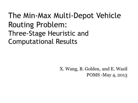 The Min-Max Multi-Depot Vehicle Routing Problem: Three-Stage Heuristic and Computational Results X. Wang, B. Golden, and E. Wasil POMS -May 4, 2013.