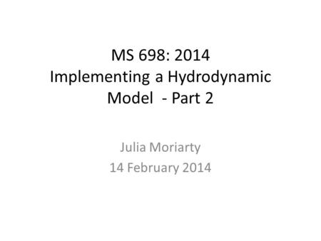 MS 698: 2014 Implementing a Hydrodynamic Model - Part 2 Julia Moriarty 14 February 2014.