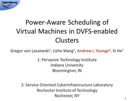 Power-Aware Scheduling of Virtual Machines in DVFS-enabled Clusters Gregor von Laszewski 1, Lizhe Wang 2, Andrew J. Younge 2, Xi He 2 1: Pervasive Technology.