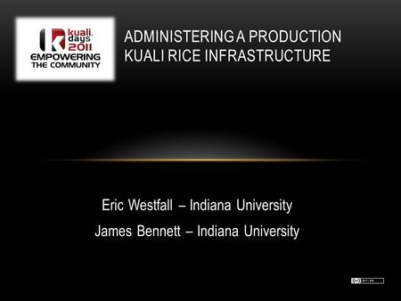 Eric Westfall – Indiana University James Bennett – Indiana University ADMINISTERING A PRODUCTION KUALI RICE INFRASTRUCTURE.