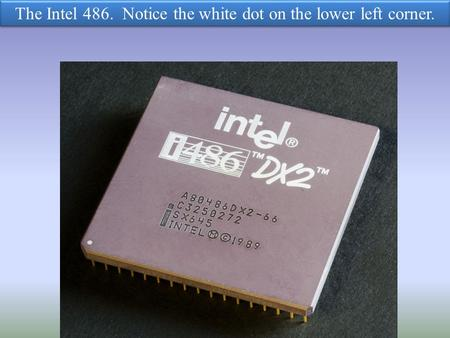 The Intel 486. Notice the white dot on the lower left corner.