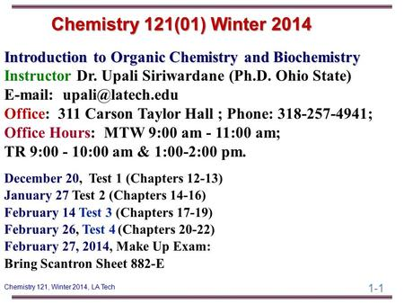 1-1 Chemistry 121, Winter 2014, LA Tech Introduction to Organic Chemistry and Biochemistry Instructor Dr. Upali Siriwardane (Ph.D. Ohio State) E-mail: